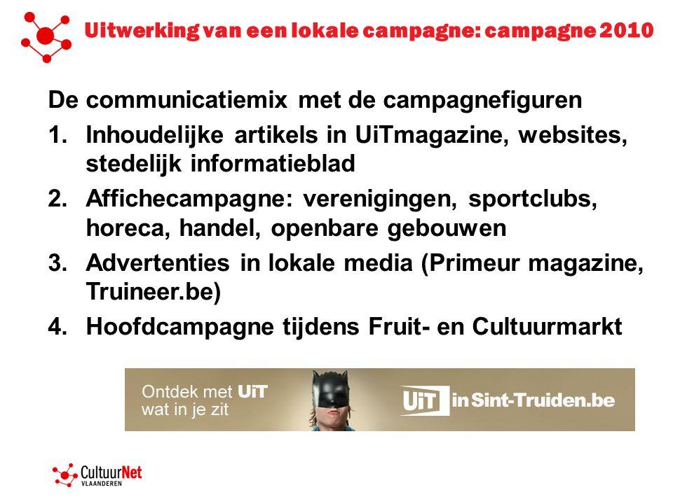 Hoofdcampagne tijdens Fruit- en Cultuurmarkt 2010 1.Stuur je UiTpostkaart naar je vrienden of familie 2.Doe de UiTtest online van op de Fruit- en Cultuurmarkt en ontdek welke campagnefiguur het best bij je eigen UiTprofiel aansluit 3.Laat je fotograferen als de campagnefiguur van jouw UiTprofiel, download/bestel je foto op Truineer.be en ga naar de online UiTagenda = Kennis maken met het UiTlabel = leer je eigen profiel kennen = verkeer opwekken naar online UiTagenda (voorb op volgende slide: Truineer.be; foto's; foto's postkaart; foto's UiTtest.)