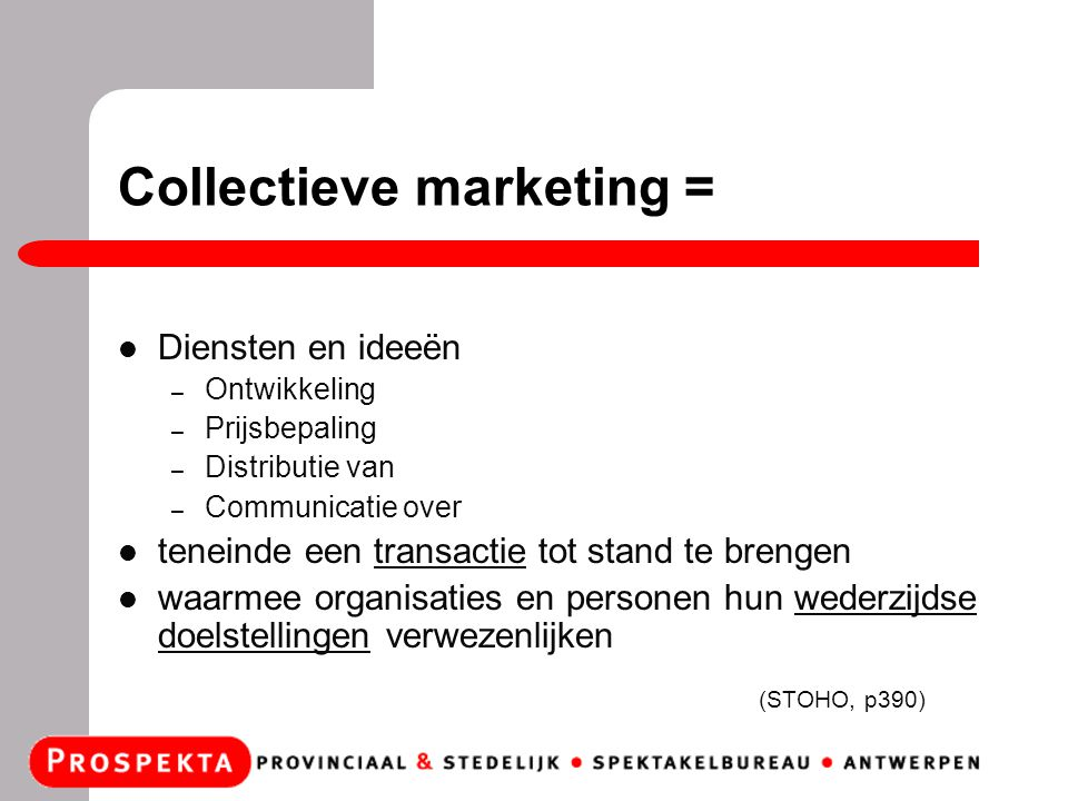 Collectieve marketing = Diensten en ideeën – Ontwikkeling – Prijsbepaling – Distributie van – Communicatie over teneinde een transactie tot stand te brengen waarmee organisaties en personen hun wederzijdse doelstellingen verwezenlijken (STOHO, p390)