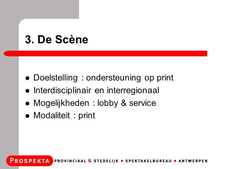 3. De Scène Doelstelling : ondersteuning op print Interdisciplinair en interregionaal Mogelijkheden : lobby & service Modaliteit : print