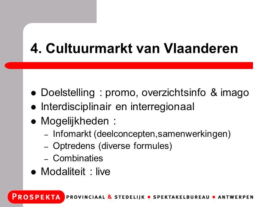 4. Cultuurmarkt van Vlaanderen Doelstelling : promo, overzichtsinfo & imago Interdisciplinair en interregionaal Mogelijkheden : – Infomarkt (deelconce