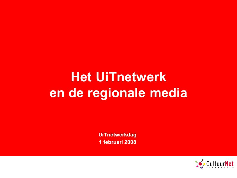 Het UiTnetwerk en de regionale media UiTnetwerkdag 1 februari 2008