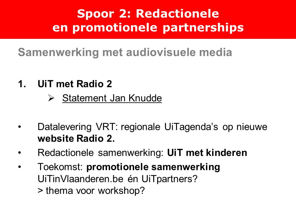 Spoor 2: Redactionele en promotionele partnerships Samenwerking met audiovisuele media 1.UiT met Radio 2  Statement Jan Knudde Datalevering VRT: regi