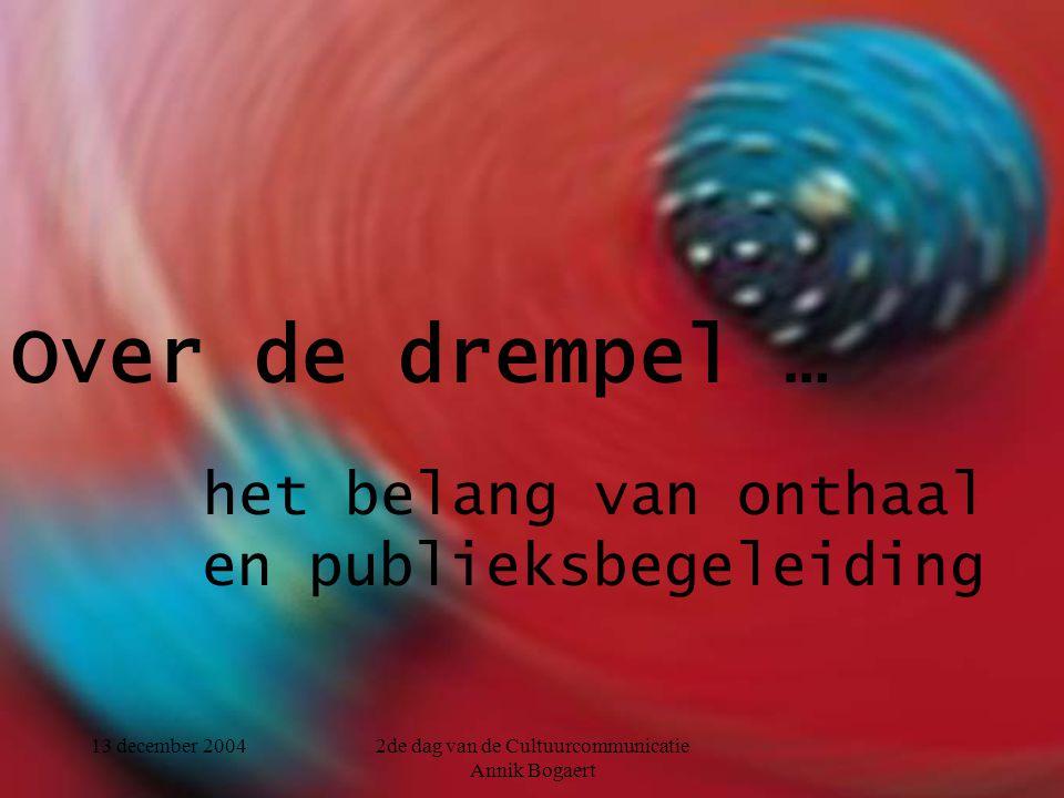 13 december 20042de dag van de Cultuurcommunicatie Annik Bogaert Over de drempel … het belang van onthaal en publieksbegeleiding
