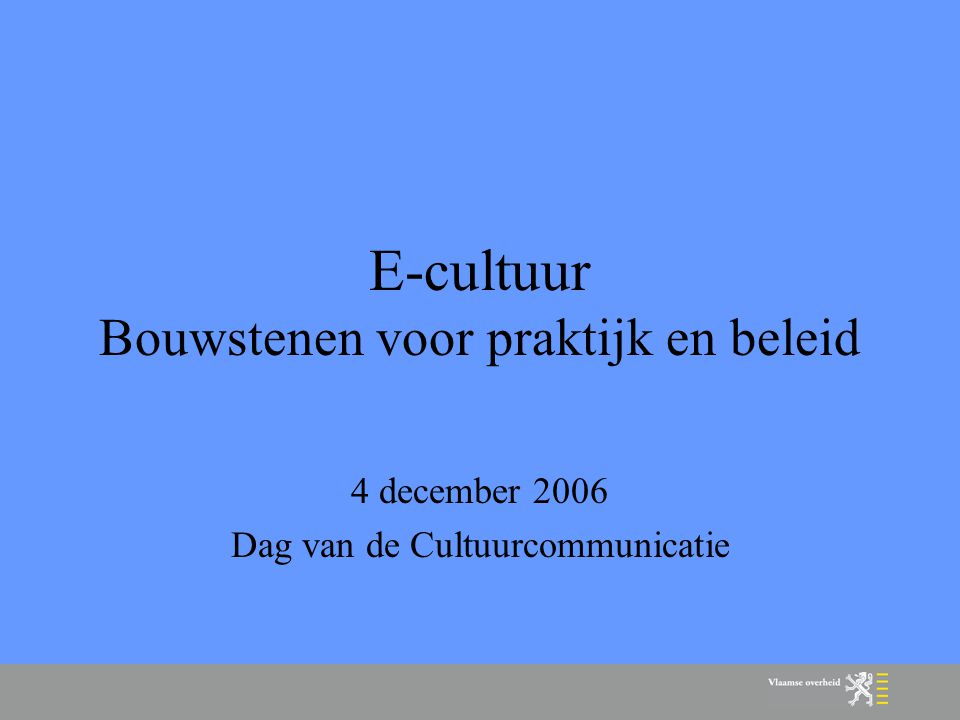 E-cultuur Bouwstenen voor praktijk en beleid 4 december 2006 Dag van de Cultuurcommunicatie
