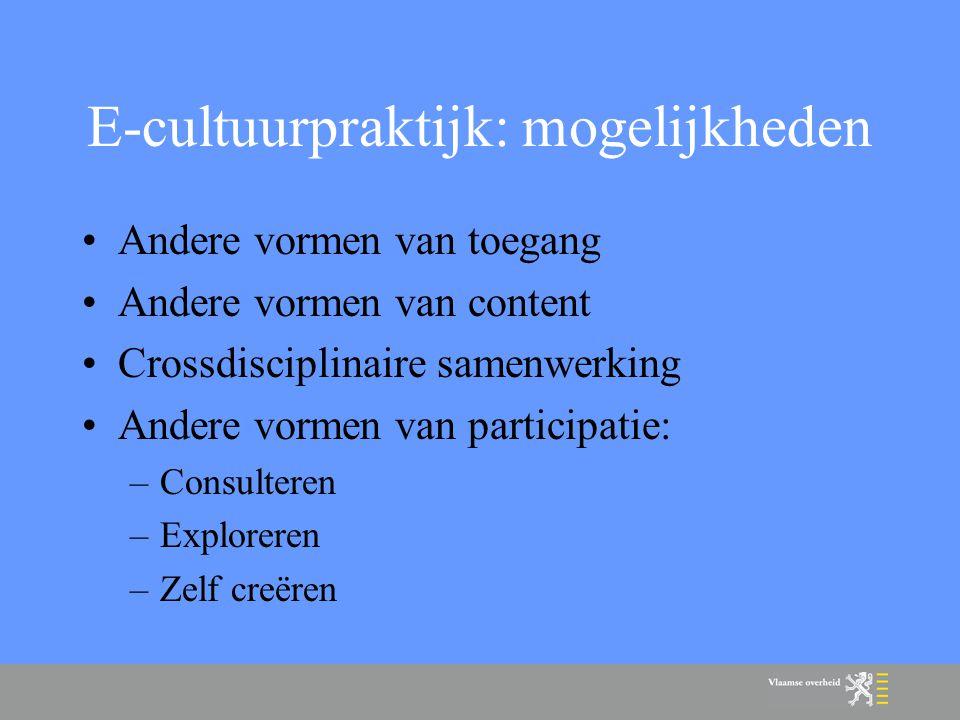 E-cultuurpraktijk: mogelijkheden Andere vormen van toegang Andere vormen van content Crossdisciplinaire samenwerking Andere vormen van participatie: –Consulteren –Exploreren –Zelf creëren