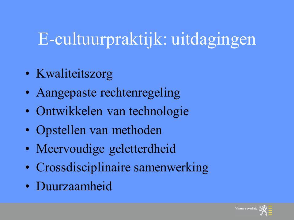 E-cultuurpraktijk: uitdagingen Kwaliteitszorg Aangepaste rechtenregeling Ontwikkelen van technologie Opstellen van methoden Meervoudige geletterdheid Crossdisciplinaire samenwerking Duurzaamheid