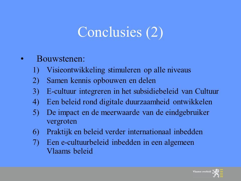 Conclusies (2) Bouwstenen: 1)Visieontwikkeling stimuleren op alle niveaus 2)Samen kennis opbouwen en delen 3)E-cultuur integreren in het subsidiebeleid van Cultuur 4)Een beleid rond digitale duurzaamheid ontwikkelen 5)De impact en de meerwaarde van de eindgebruiker vergroten 6)Praktijk en beleid verder internationaal inbedden 7)Een e-cultuurbeleid inbedden in een algemeen Vlaams beleid