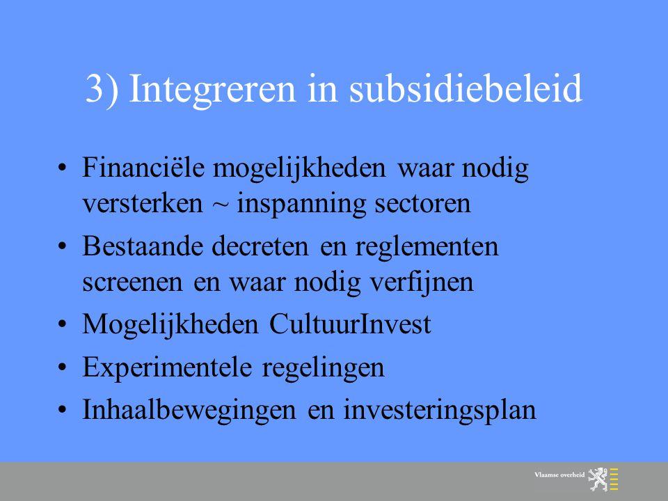 3) Integreren in subsidiebeleid Financiële mogelijkheden waar nodig versterken ~ inspanning sectoren Bestaande decreten en reglementen screenen en waar nodig verfijnen Mogelijkheden CultuurInvest Experimentele regelingen Inhaalbewegingen en investeringsplan