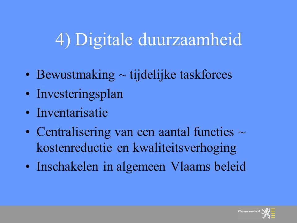 4) Digitale duurzaamheid Bewustmaking ~ tijdelijke taskforces Investeringsplan Inventarisatie Centralisering van een aantal functies ~ kostenreductie en kwaliteitsverhoging Inschakelen in algemeen Vlaams beleid