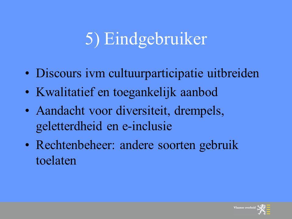 5) Eindgebruiker Discours ivm cultuurparticipatie uitbreiden Kwalitatief en toegankelijk aanbod Aandacht voor diversiteit, drempels, geletterdheid en e-inclusie Rechtenbeheer: andere soorten gebruik toelaten
