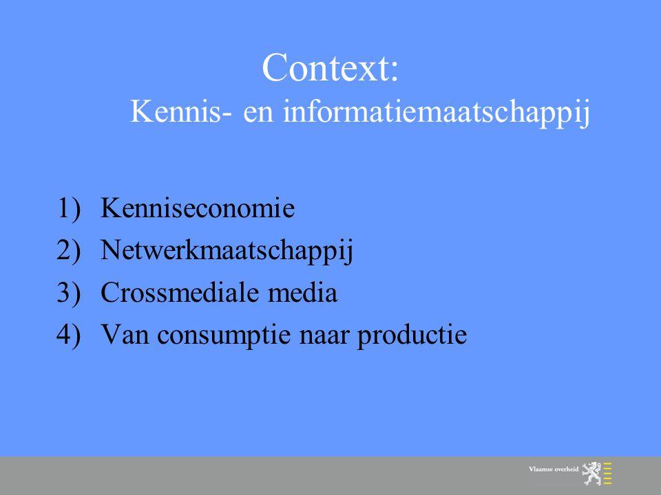 Context: Kennis- en informatiemaatschappij 1)Kenniseconomie 2)Netwerkmaatschappij 3)Crossmediale media 4)Van consumptie naar productie