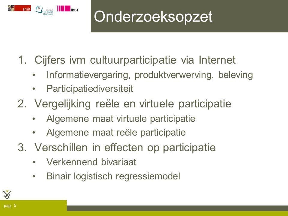 pag. 5 Onderzoeksopzet 1.Cijfers ivm cultuurparticipatie via Internet Informatievergaring, produktverwerving, beleving Participatiediversiteit 2.Verge