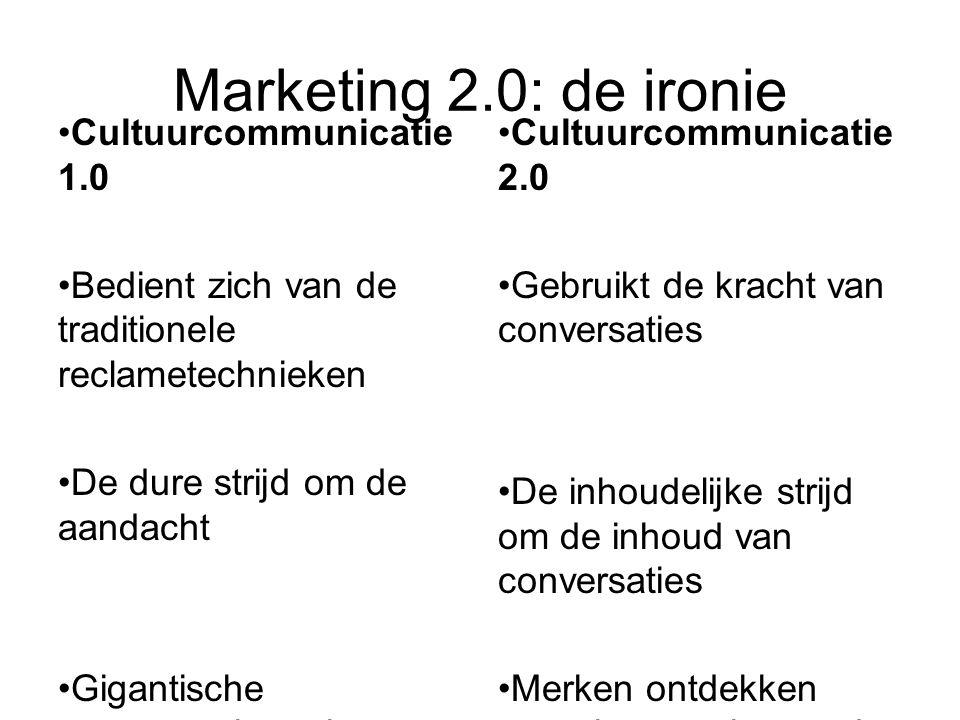 Marketing 2.0: de ironie Cultuurcommunicatie 1.0 Bedient zich van de traditionele reclametechnieken De dure strijd om de aandacht Gigantische concurrentie op het terrein van merken (massacommunicatie) Cultuurcommunicatie 2.0 Gebruikt de kracht van conversaties De inhoudelijke strijd om de inhoud van conversaties Merken ontdekken terug het terrein van de cultuurcommunicatie (entertainment, controverse, ervaringen)
