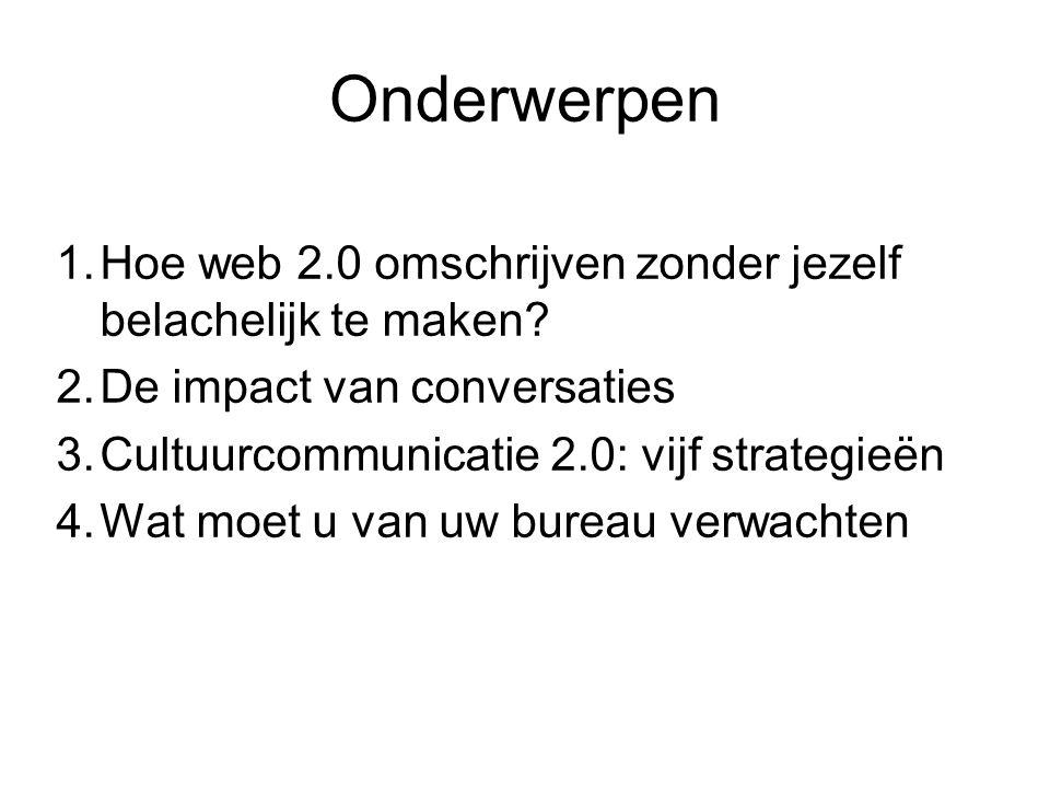 Onderwerpen 1.Hoe web 2.0 omschrijven zonder jezelf belachelijk te maken? 2.De impact van conversaties 3.Cultuurcommunicatie 2.0: vijf strategieën 4.W