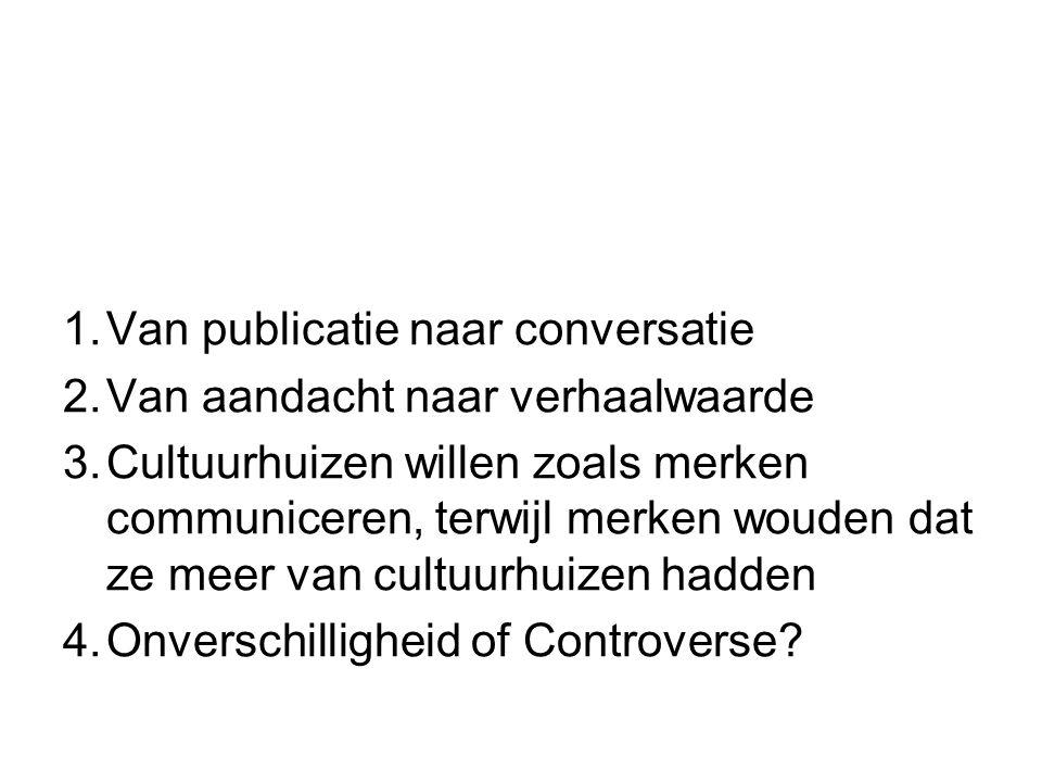 1.Van publicatie naar conversatie 2.Van aandacht naar verhaalwaarde 3.Cultuurhuizen willen zoals merken communiceren, terwijl merken wouden dat ze meer van cultuurhuizen hadden 4.Onverschilligheid of Controverse