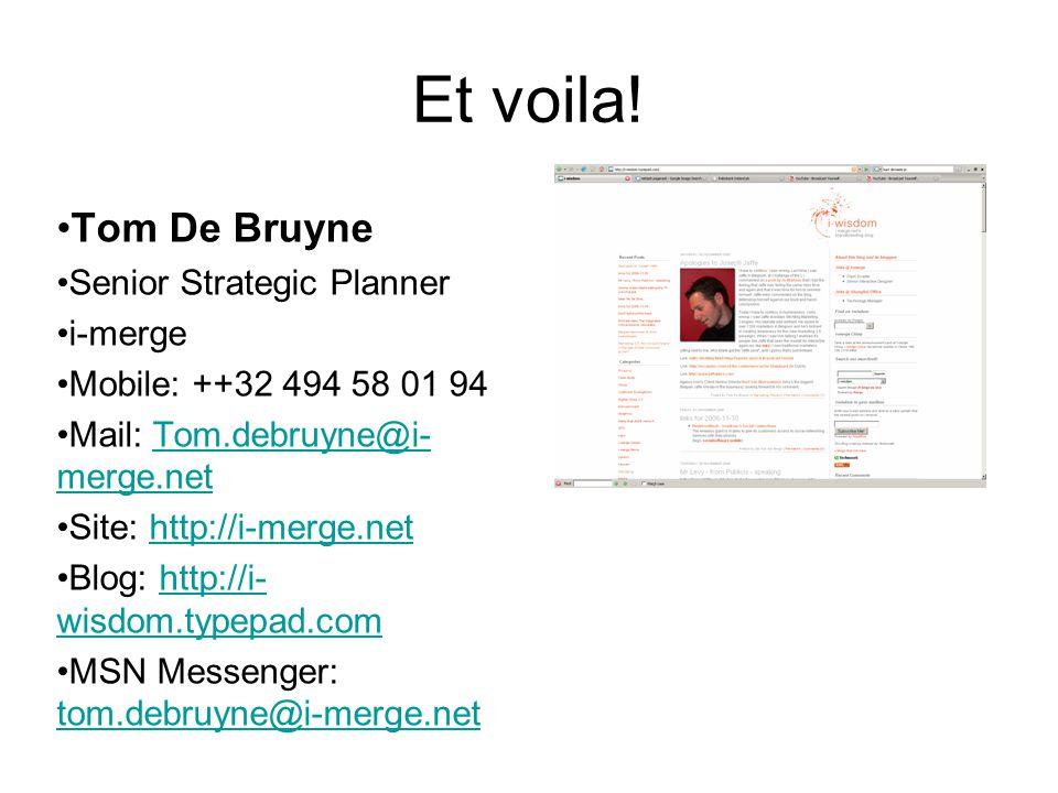 Et voila! Tom De Bruyne Senior Strategic Planner i-merge Mobile: ++32 494 58 01 94 Mail: Tom.debruyne@i- merge.netTom.debruyne@i- merge.net Site: http