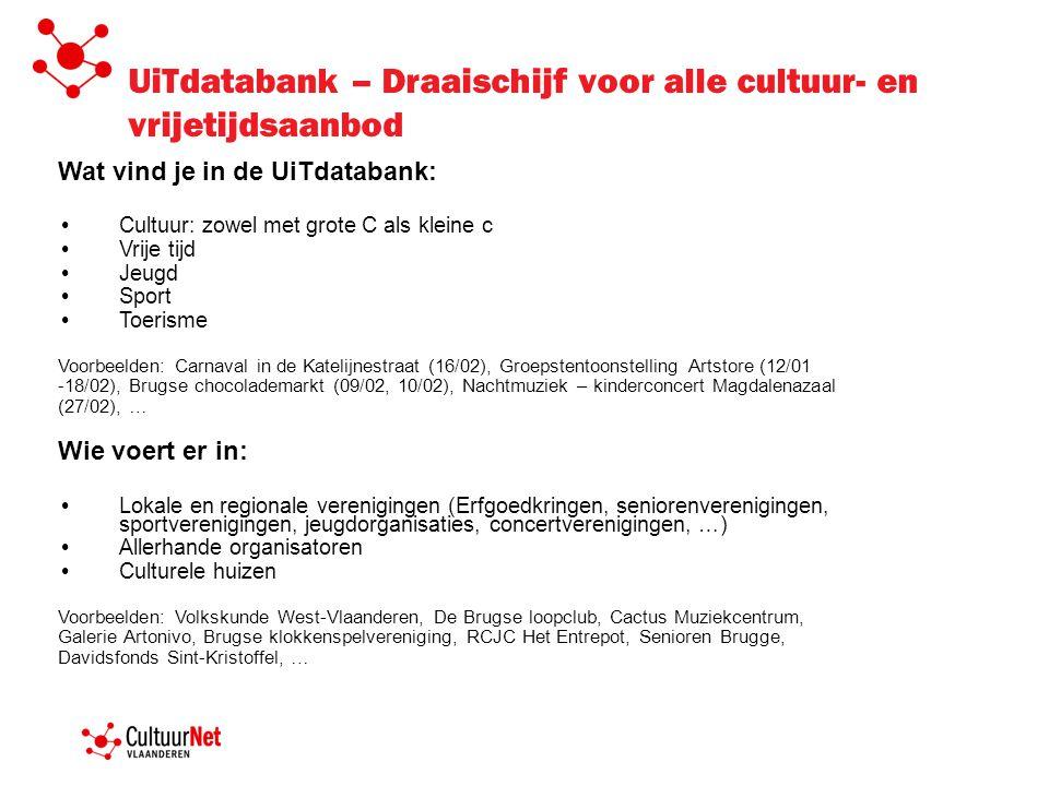 UiTdatabank – Draaischijf voor alle cultuur- en vrijetijdsaanbod Wat vind je in de UiTdatabank: Cultuur: zowel met grote C als kleine c Vrije tijd Jeugd Sport Toerisme Voorbeelden: Carnaval in de Katelijnestraat (16/02), Groepstentoonstelling Artstore (12/01 -18/02), Brugse chocolademarkt (09/02, 10/02), Nachtmuziek – kinderconcert Magdalenazaal (27/02), … Wie voert er in: Lokale en regionale verenigingen (Erfgoedkringen, seniorenverenigingen, sportverenigingen, jeugdorganisaties, concertverenigingen, …) Allerhande organisatoren Culturele huizen Voorbeelden: Volkskunde West-Vlaanderen, De Brugse loopclub, Cactus Muziekcentrum, Galerie Artonivo, Brugse klokkenspelvereniging, RCJC Het Entrepot, Senioren Brugge, Davidsfonds Sint-Kristoffel, …