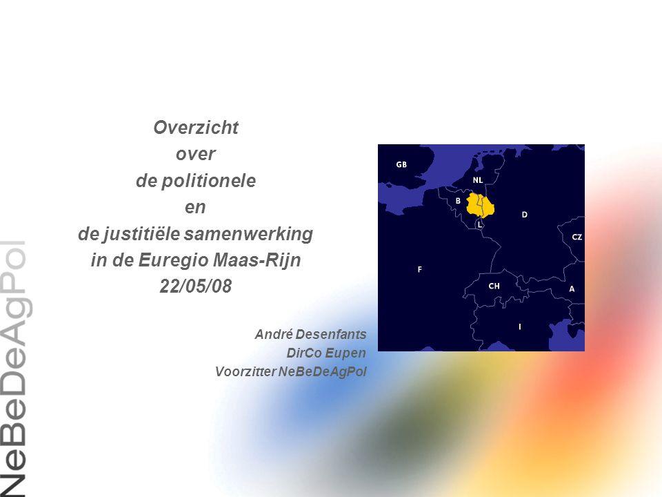 Overzicht over de politionele en de justitiële samenwerking in de Euregio Maas-Rijn 22/05/08 André Desenfants DirCo Eupen Voorzitter NeBeDeAgPol