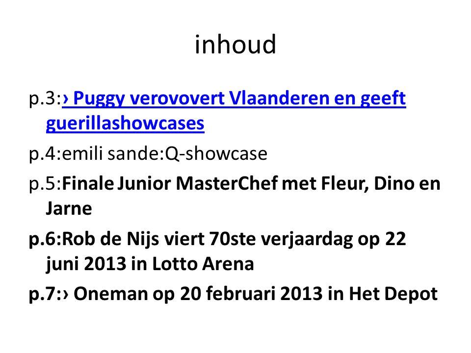 inhoud p.3:› Puggy verovovert Vlaanderen en geeft guerillashowcases› Puggy verovovert Vlaanderen en geeft guerillashowcases p.4:emili sande:Q-showcase p.5:Finale Junior MasterChef met Fleur, Dino en Jarne p.6:Rob de Nijs viert 70ste verjaardag op 22 juni 2013 in Lotto Arena p.7:› Oneman op 20 februari 2013 in Het Depot