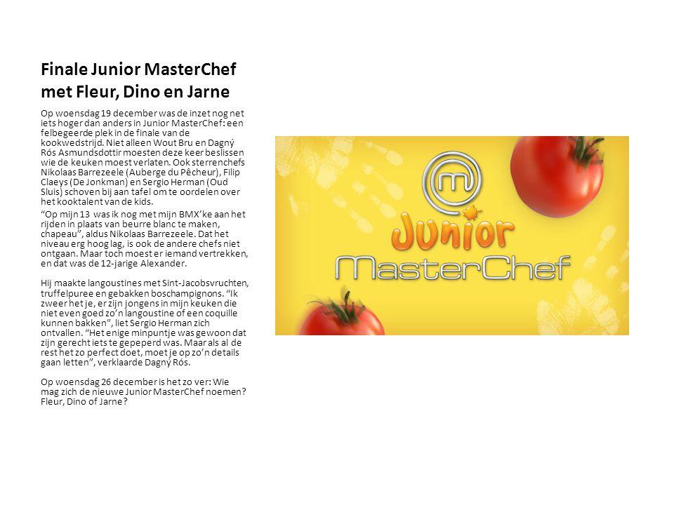 Finale Junior MasterChef met Fleur, Dino en Jarne Op woensdag 19 december was de inzet nog net iets hoger dan anders in Junior MasterChef: een felbegeerde plek in de finale van de kookwedstrijd.