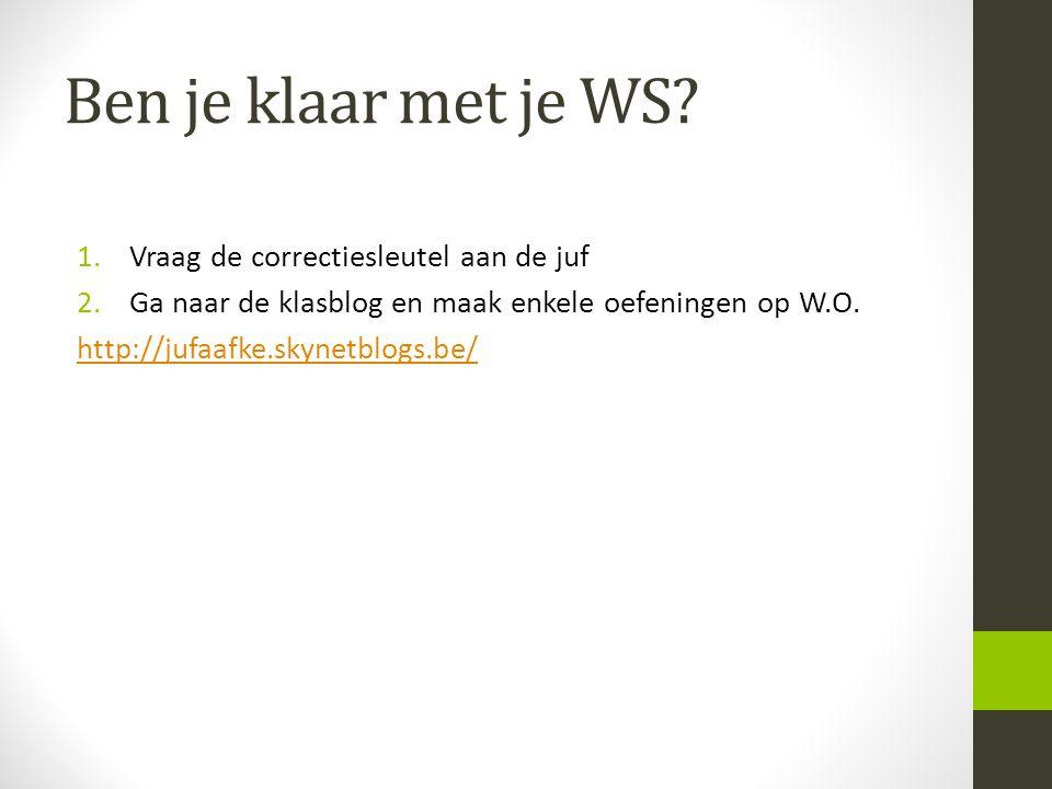 Ben je klaar met je WS? 1.Vraag de correctiesleutel aan de juf 2.Ga naar de klasblog en maak enkele oefeningen op W.O. http://jufaafke.skynetblogs.be/