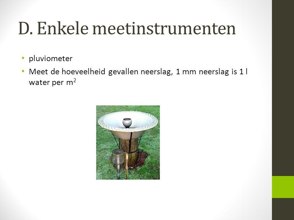 D. Enkele meetinstrumenten pluviometer Meet de hoeveelheid gevallen neerslag, 1 mm neerslag is 1 l water per m 2