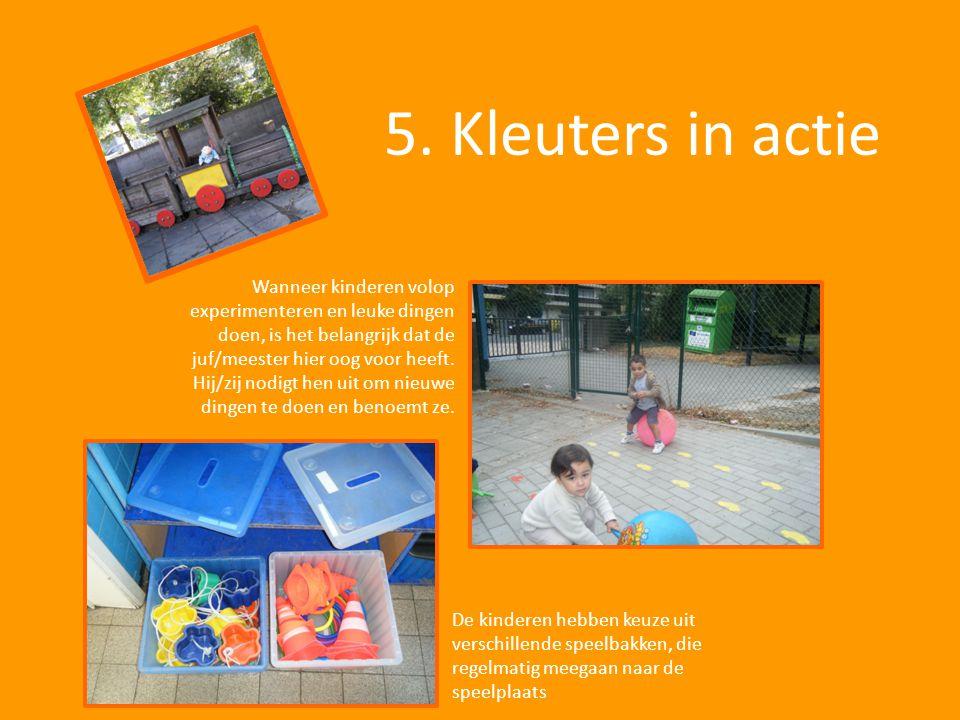 5. Kleuters in actie Wanneer kinderen volop experimenteren en leuke dingen doen, is het belangrijk dat de juf/meester hier oog voor heeft. Hij/zij nod