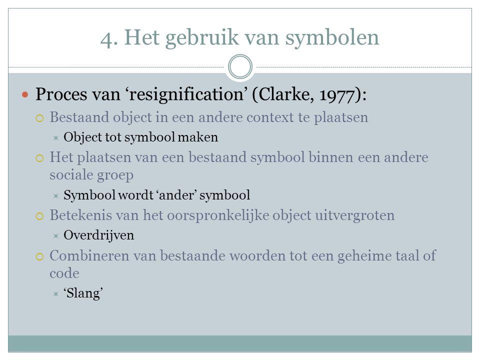Proces van 'resignification' (Clarke, 1977):  Bestaand object in een andere context te plaatsen  Object tot symbool maken  Het plaatsen van een bestaand symbool binnen een andere sociale groep  Symbool wordt 'ander' symbool  Betekenis van het oorspronkelijke object uitvergroten  Overdrijven  Combineren van bestaande woorden tot een geheime taal of code  'Slang'