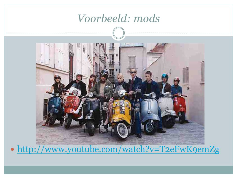 Voorbeeld: mods http://www.youtube.com/watch?v=T2eFwK9emZg