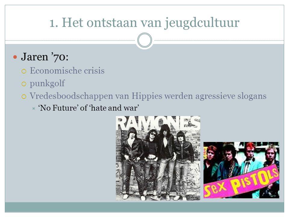 1. Het ontstaan van jeugdcultuur Jaren '70:  Economische crisis  punkgolf  Vredesboodschappen van Hippies werden agressieve slogans  'No Future' o