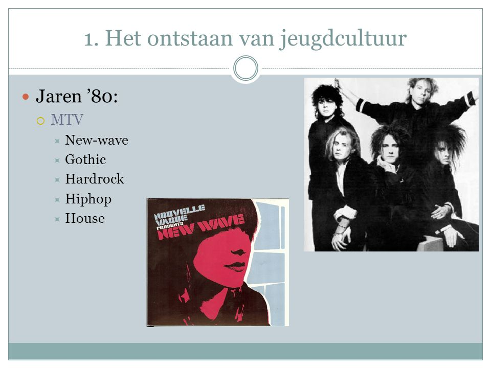 1. Het ontstaan van jeugdcultuur Jaren '80:  MTV  New-wave  Gothic  Hardrock  Hiphop  House