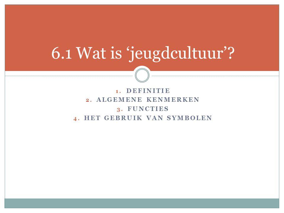 1. DEFINITIE 2. ALGEMENE KENMERKEN 3. FUNCTIES 4. HET GEBRUIK VAN SYMBOLEN 6.1 Wat is 'jeugdcultuur'?