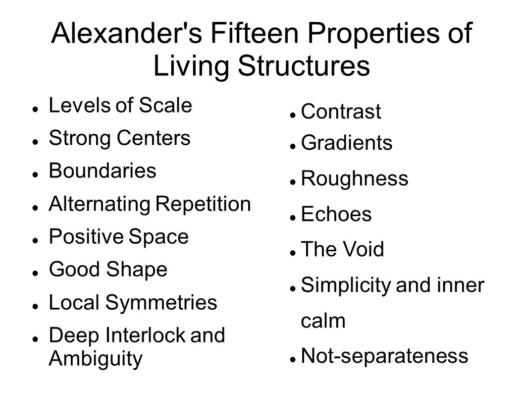 Alexander s Fifteen Properties of Living Structures Levels of Scale Strong Centers Boundaries Alternating Repetition Positive Space Good Shape Local Symmetries Deep Interlock and Ambiguity Contrast Gradients Roughness Echoes The Void Simplicity and inner calm Not-separateness