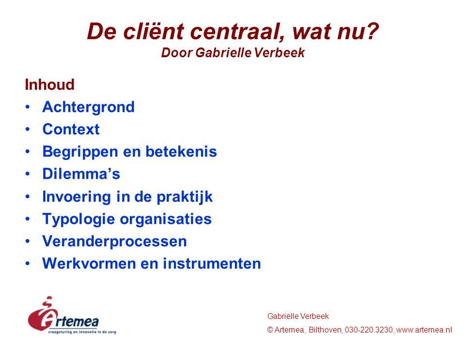 Gabriëlle Verbeek © Artemea, Bilthoven, 030-220.3230, www.artemea.nl De cliënt centraal, wat nu? Door Gabrielle Verbeek Inhoud Achtergrond Context Beg
