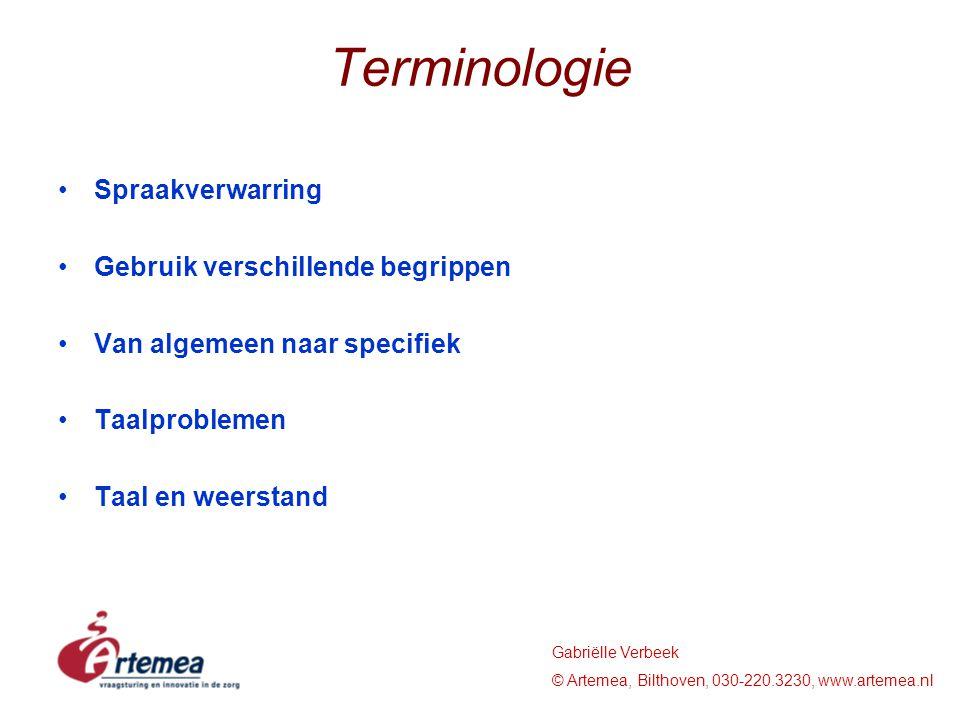 Gabriëlle Verbeek © Artemea, Bilthoven, 030-220.3230, www.artemea.nl Terminologie Spraakverwarring Gebruik verschillende begrippen Van algemeen naar specifiek Taalproblemen Taal en weerstand