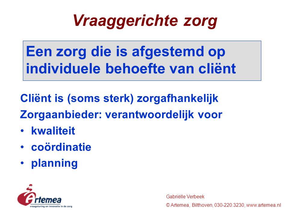 Gabriëlle Verbeek © Artemea, Bilthoven, 030-220.3230, www.artemea.nl Vraaggerichte zorg Cliënt is (soms sterk) zorgafhankelijk Zorgaanbieder: verantwoordelijk voor kwaliteit coördinatie planning Een zorg die is afgestemd op individuele behoefte van cliënt