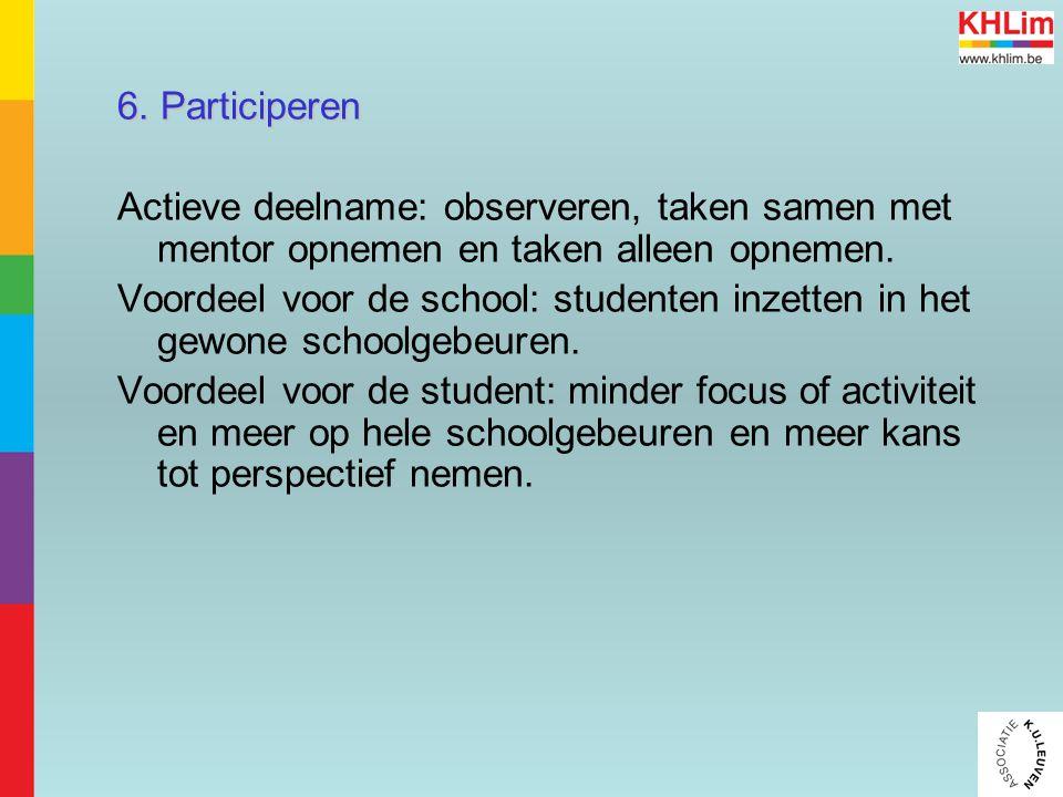 6. Participeren Actieve deelname: observeren, taken samen met mentor opnemen en taken alleen opnemen. Voordeel voor de school: studenten inzetten in h