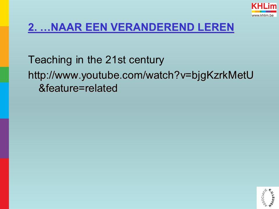 2. …NAAR EEN VERANDEREND LEREN Teaching in the 21st century http://www.youtube.com/watch?v=bjgKzrkMetU &feature=related