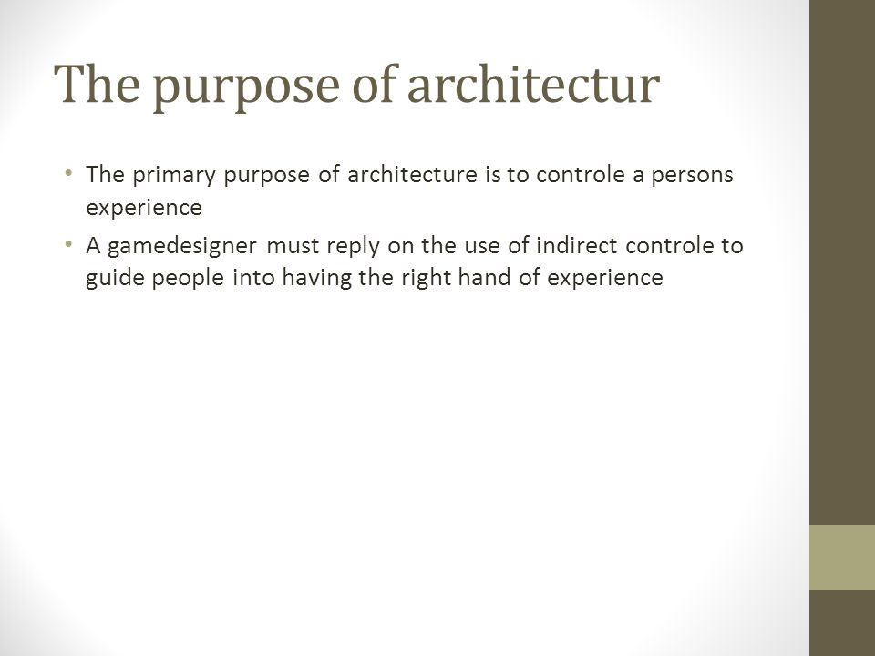 The purpose of architectur The primary purpose of architecture is to controle a persons experience A gamedesigner must reply on the use of indirect co