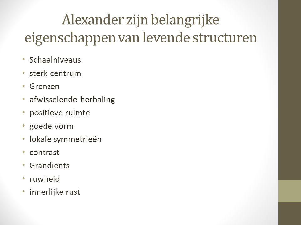 Alexander zijn belangrijke eigenschappen van levende structuren Schaalniveaus sterk centrum Grenzen afwisselende herhaling positieve ruimte goede vorm lokale symmetrieën contrast Grandients ruwheid innerlijke rust