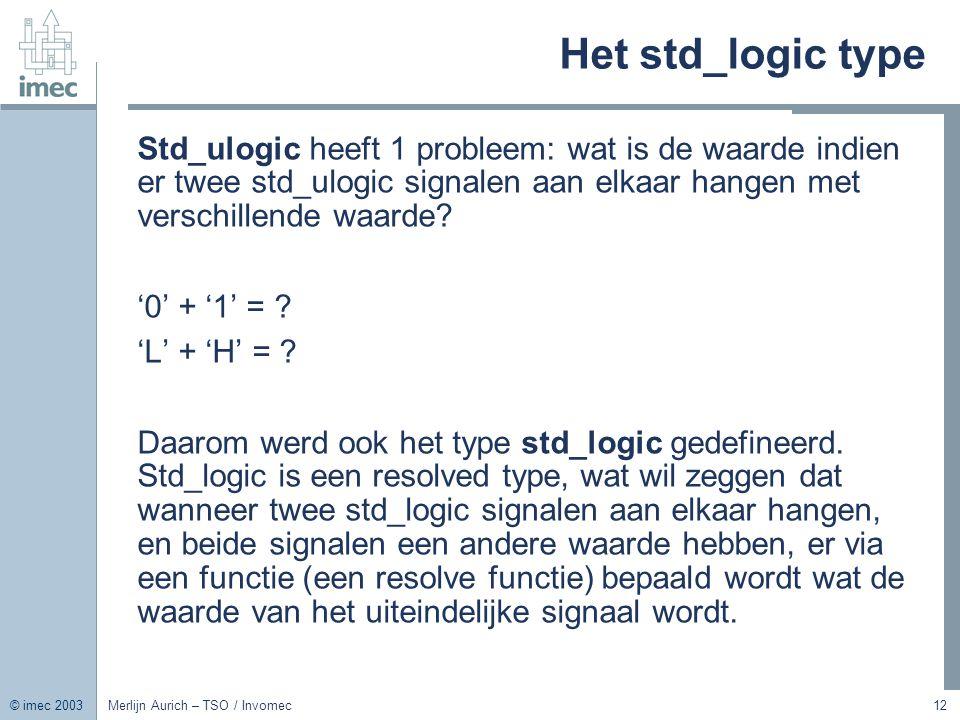 © imec 2003 Merlijn Aurich – TSO / Invomec12 Het std_logic type Std_ulogic heeft 1 probleem: wat is de waarde indien er twee std_ulogic signalen aan e