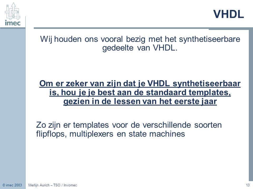 © imec 2003 Merlijn Aurich – TSO / Invomec13 VHDL Wij houden ons vooral bezig met het synthetiseerbare gedeelte van VHDL. Om er zeker van zijn dat je