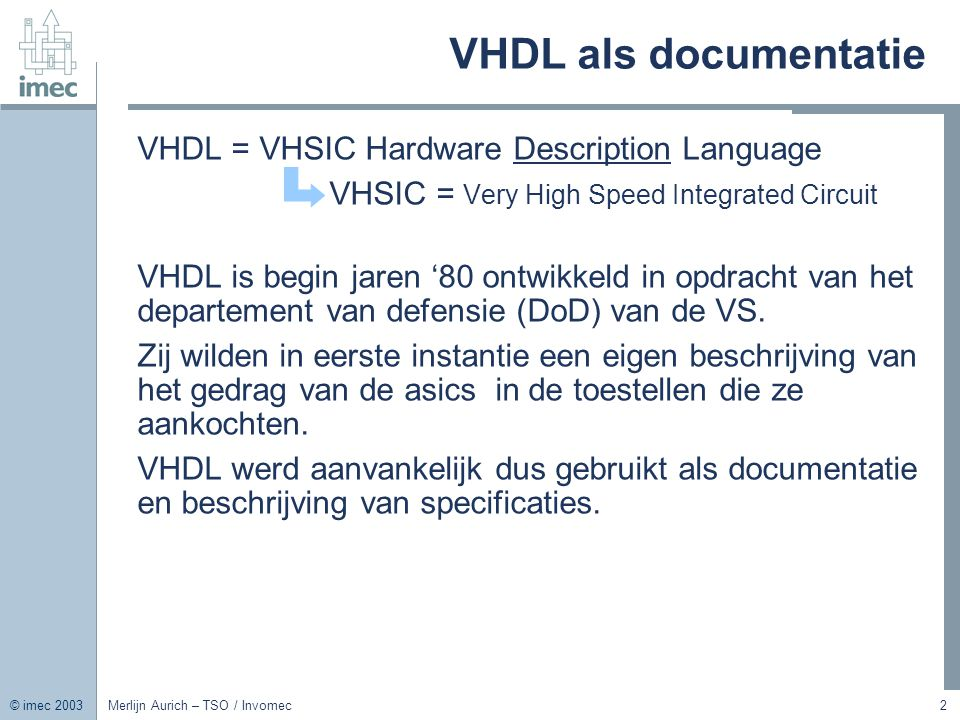 © imec 2003 Merlijn Aurich – TSO / Invomec2 VHDL als documentatie VHDL = VHSIC Hardware Description Language VHSIC = Very High Speed Integrated Circui