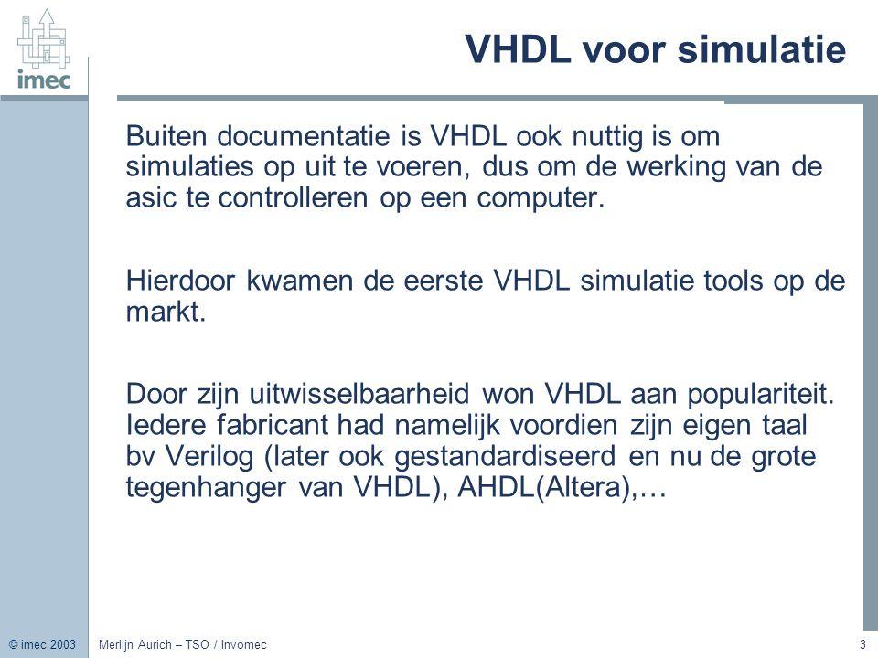 © imec 2003 Merlijn Aurich – TSO / Invomec3 VHDL voor simulatie Buiten documentatie is VHDL ook nuttig is om simulaties op uit te voeren, dus om de we