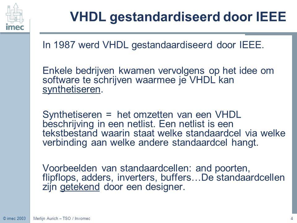 © imec 2003 Merlijn Aurich – TSO / Invomec4 VHDL gestandardiseerd door IEEE In 1987 werd VHDL gestandaardiseerd door IEEE. Enkele bedrijven kwamen ver
