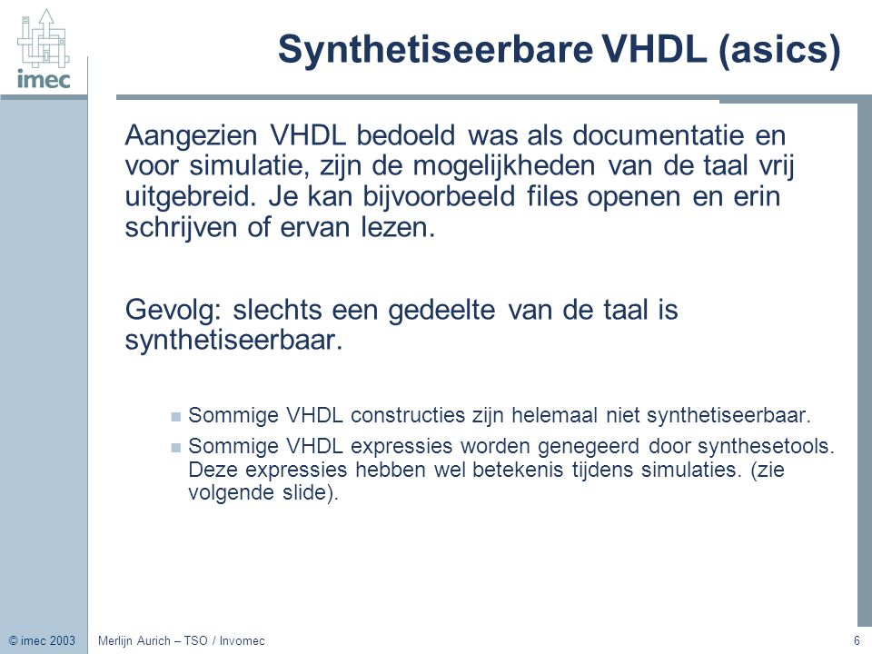 © imec 2003 Merlijn Aurich – TSO / Invomec17 Geklokt Process: Flipflop Library IEEE; Use IEEE.std_logic_1164.all; entity flipflop is port ( D : in std_logic; clock : in std_logic; Q : out std_logic ); end entity; architecture RTL of flipflop is begin process(clock) begin if rising_edge(clock) then Q <= D; end if; end process; end architecture;