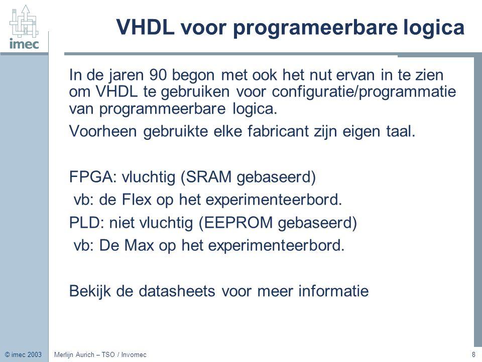 © imec 2003 Merlijn Aurich – TSO / Invomec8 VHDL voor programeerbare logica In de jaren 90 begon met ook het nut ervan in te zien om VHDL te gebruiken