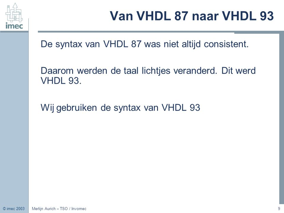 © imec 2003 Merlijn Aurich – TSO / Invomec9 Van VHDL 87 naar VHDL 93 De syntax van VHDL 87 was niet altijd consistent. Daarom werden de taal lichtjes