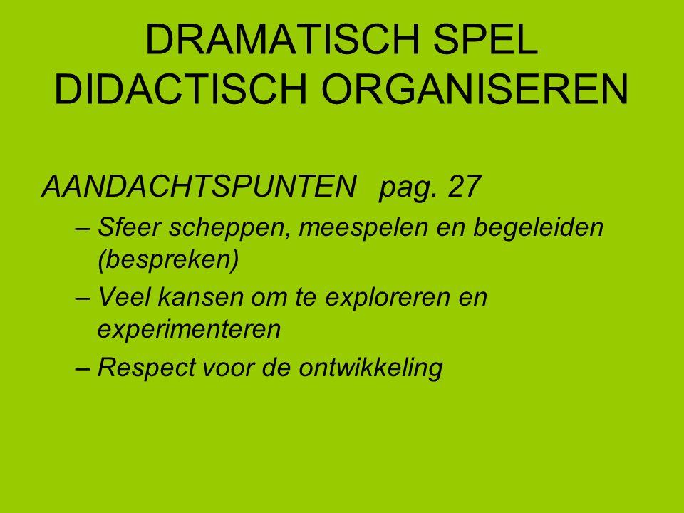 DRAMATISCH SPEL DIDACTISCH ORGANISEREN AANDACHTSPUNTEN pag. 27 –Sfeer scheppen, meespelen en begeleiden (bespreken) –Veel kansen om te exploreren en e
