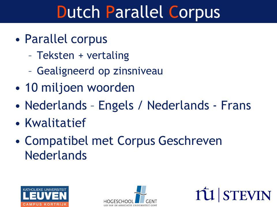 Dutch Parallel Corpus Parallel corpus –Teksten + vertaling –Gealigneerd op zinsniveau 10 miljoen woorden Nederlands – Engels / Nederlands - Frans Kwalitatief Compatibel met Corpus Geschreven Nederlands